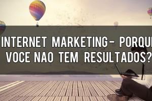 Internet Marketing Porque Você Não Tem Resultados?